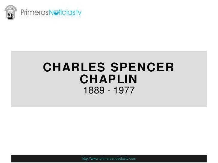 CHARLES SPENCER CHAPLIN 1889 - 1977 http://www.primerasnoticiastv.com