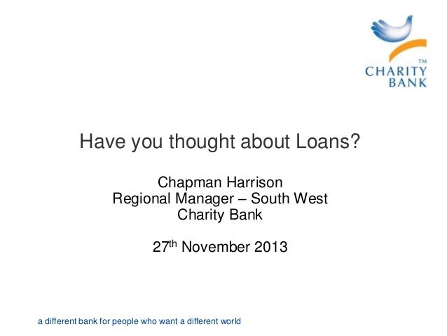 Have you thought about Loans? Chapman Harrison Regional Manager – South West Charity Bank  27th November 2013  a different...