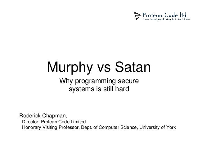 Murphy vs Satan Why programming secure systems is still hard Roderick Chapman, Director, Protean Code Limited Honorary Vis...