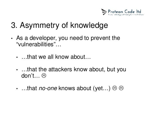 """3. Asymmetry of knowledge • As a developer, you need to prevent the """"vulnerabilities""""… • …that we all know about… • …that ..."""