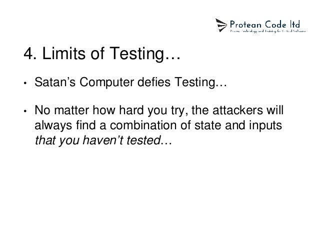 4. Limits of Testing… • Satan's Computer defies Testing… • No matter how hard you try, the attackers will always find a co...