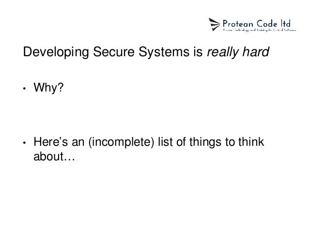 Developing Secure Systems is really hard • Why? • Here's an (incomplete) list of things to think about…