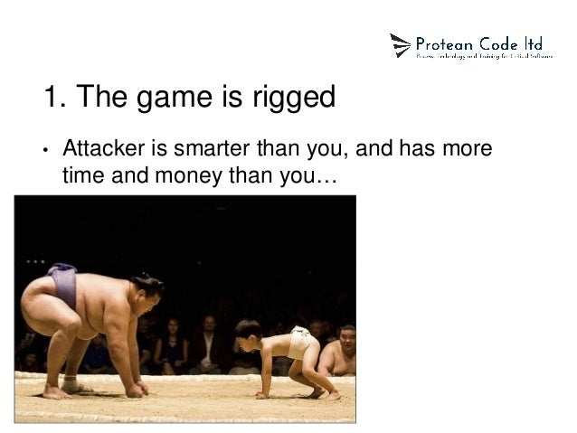 1. The game is rigged • Attacker is smarter than you, and has more time and money than you…