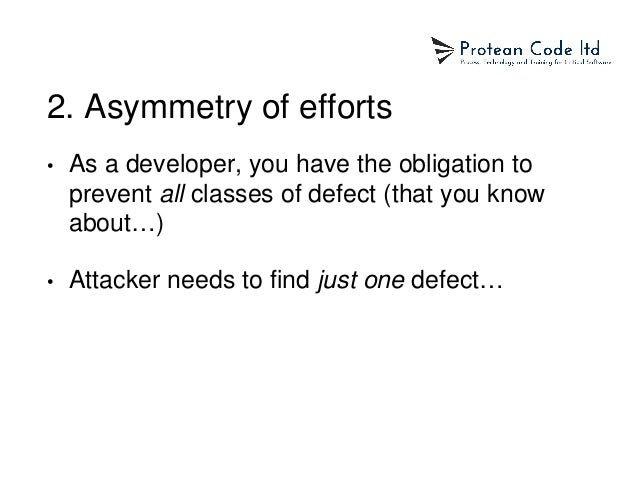 2. Asymmetry of efforts • As a developer, you have the obligation to prevent all classes of defect (that you know about…) ...