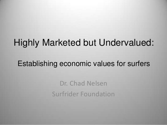 Highly Marketed but Undervalued:Establishing economic values for surfers            Dr. Chad Nelsen          Surfrider Fou...