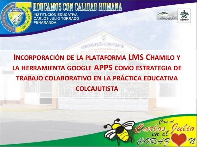 INCORPORACIÓN DE LA PLATAFORMA LMS CHAMILO Y LA HERRAMIENTA GOOGLE APPS COMO ESTRATEGIA DE TRABAJO COLABORATIVO EN LA PRÁC...