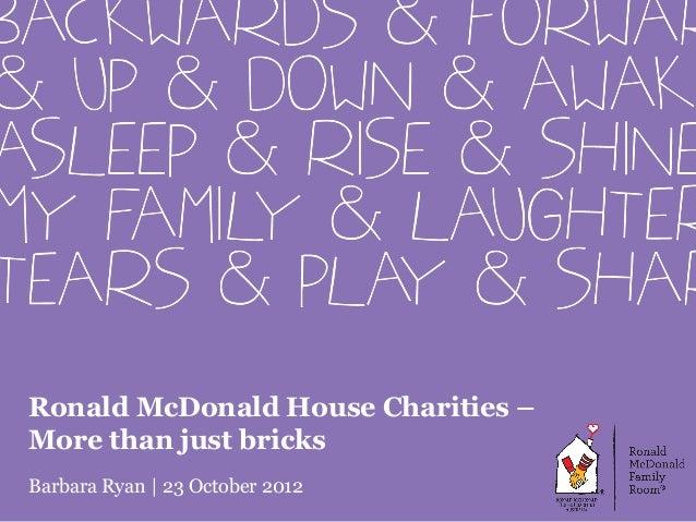 Ronald McDonald House Charities –More than just bricksBarbara Ryan   23 October 2012