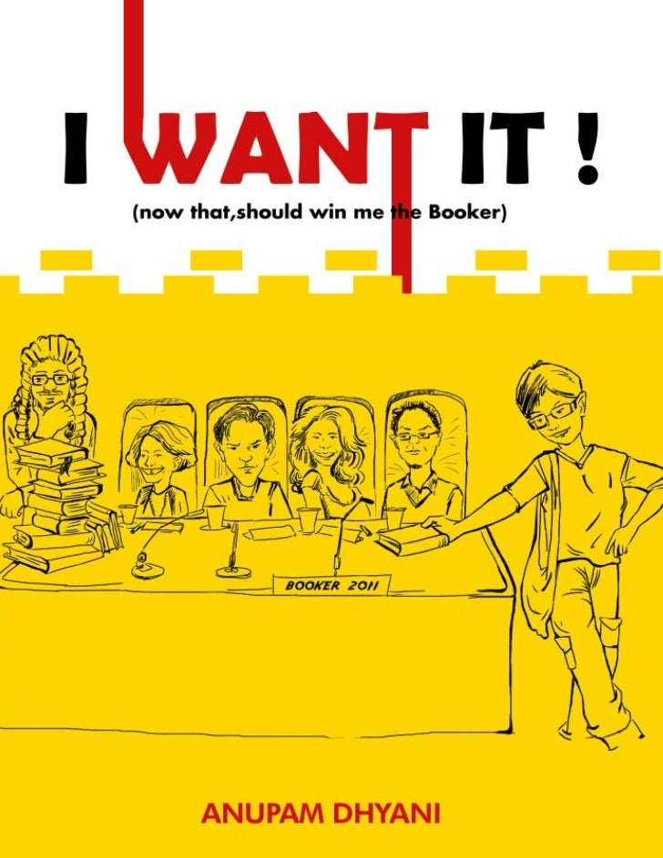 I WANT IT(now that, should win me the Booker)              ~ A Novel               By          Anupam Dhyani