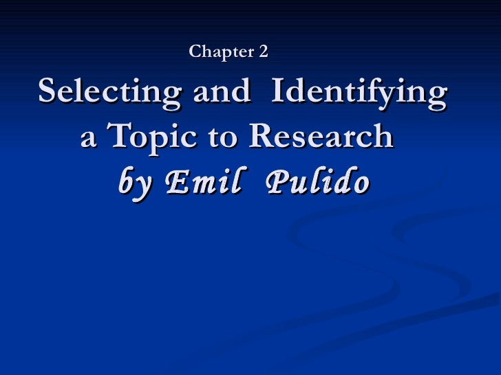 Chapter 2   Selecting and  Identifying a Topic to Research   by Emil  Pulido