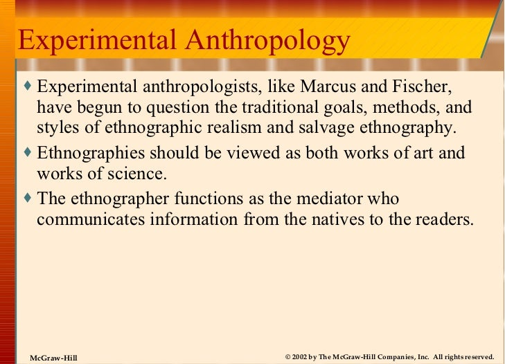 Experimental Anthropology <ul><li>Experimental anthropologists, like Marcus and Fischer, have begun to question the tradit...
