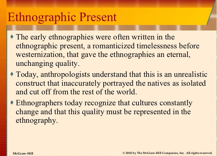 Ethnographic Present <ul><li>The early ethnographies were often written in the ethnographic present, a romanticized timele...