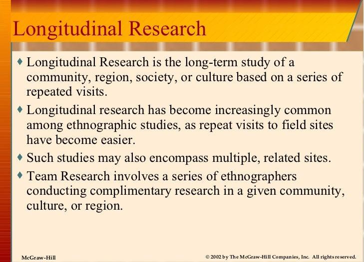Longitudinal Research <ul><li>Longitudinal Research is the long-term study of a community, region, society, or culture bas...