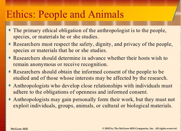 Ethics: People and Animals <ul><li>The primary ethical obligation of the anthropologist is to the people, species, or mate...