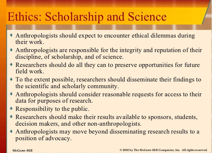 Ethics: Scholarship and Science <ul><li>Anthropologists should expect to encounter ethical dilemmas during their work. </l...