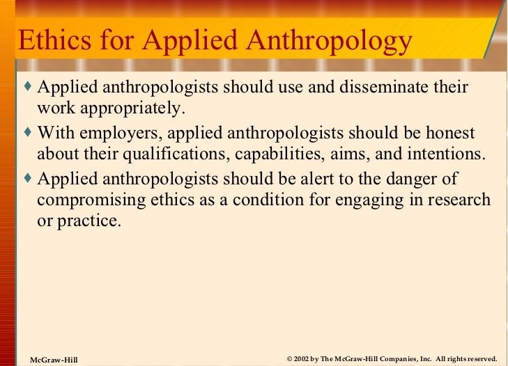 Ethics for Applied Anthropology <ul><li>Applied anthropologists should use and disseminate their work appropriately. </li>...