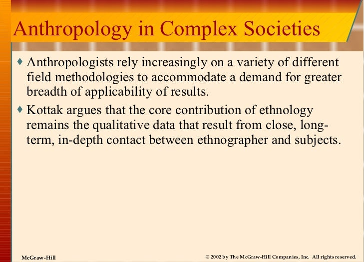 Anthropology in Complex Societies <ul><li>Anthropologists rely increasingly on a variety of different field methodologies ...