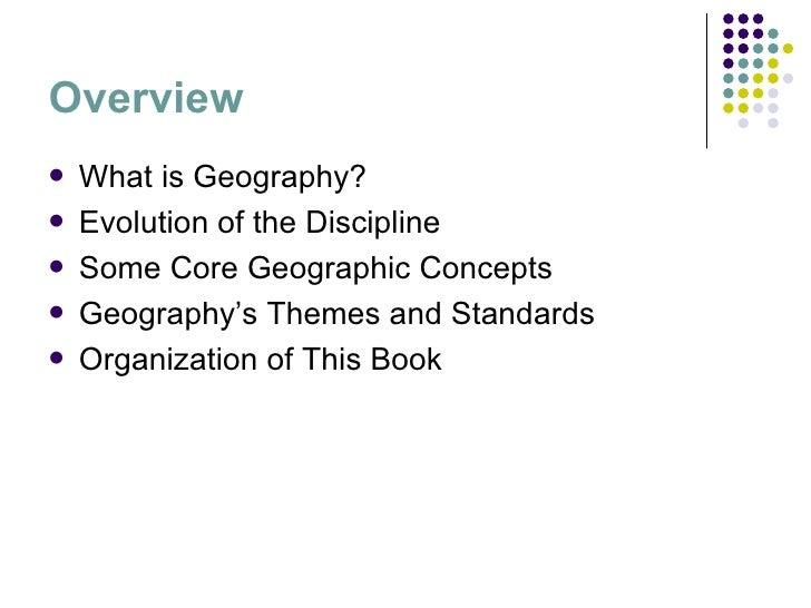 Overview <ul><li>What is Geography? </li></ul><ul><li>Evolution of the Discipline </li></ul><ul><li>Some Core Geographic C...
