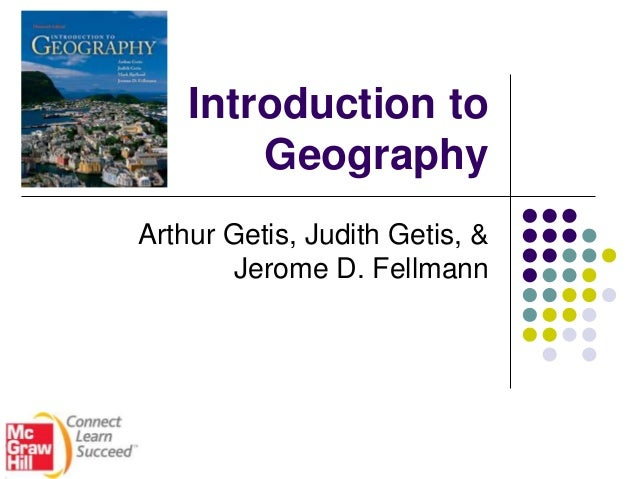 Introduction to Geography Arthur Getis, Judith Getis, & Jerome D. Fellmann
