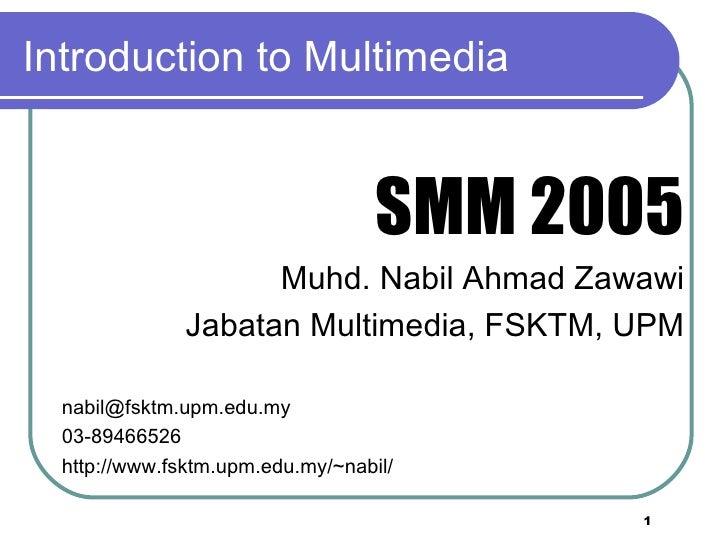 Introduction to Multimedia <ul><li>SMM 2005 </li></ul><ul><li>Muhd. Nabil Ahmad Zawawi </li></ul><ul><li>Jabatan Multimedi...