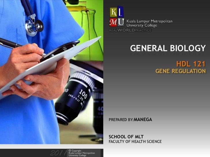 GENERAL BIOLOGY                            HDL 121                     GENE REGULATIONPREPARED BY:MANEGASCHOOL OF MLTFACUL...