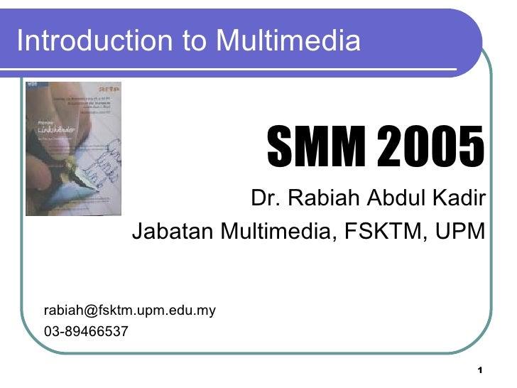 Introduction to Multimedia <ul><li>SMM 2005 </li></ul><ul><li>Dr. Rabiah Abdul Kadir </li></ul><ul><li>Jabatan Multimedia,...