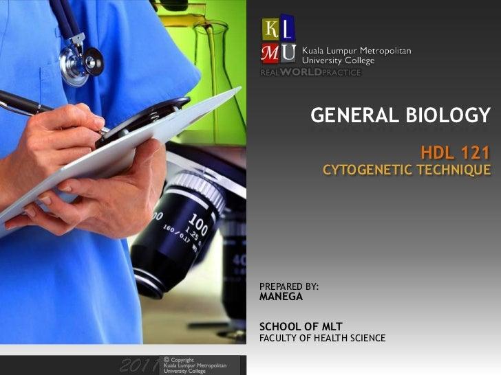 GENERAL BIOLOGY                            HDL 121               CYTOGENETIC TECHNIQUEPREPARED BY:MANEGASCHOOL OF MLTFACUL...