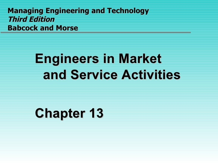 Managing Engineering and Technology  Third Edition Babcock and Morse Engineers in Market and Service Activities Chapter 13