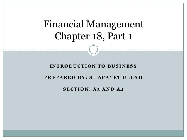 Financial Management Chapter 18, Part 1 INTRODUCTION TO BUSINESS PREPARED BY: SHAFAYET ULLAH SECTION: A3 AND A4