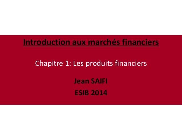 Introduction aux marchés financiers Chapitre 1: Les produits financiers Jean SAIFI ESIB 2014