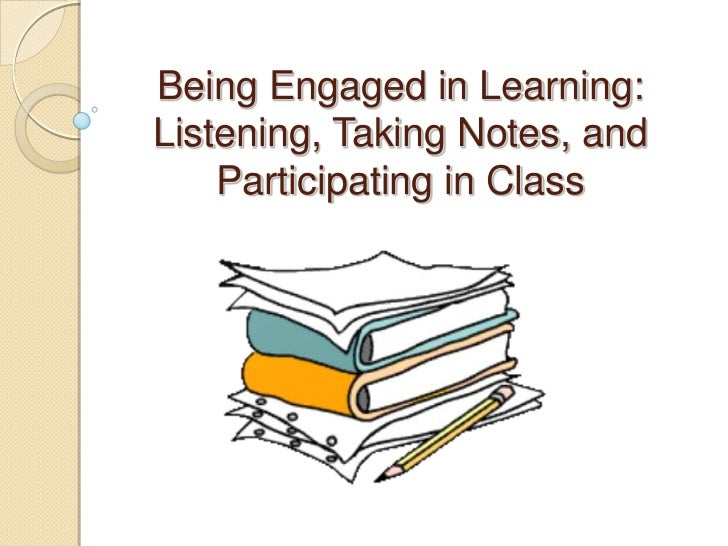 Being Engaged in Learning:Listening, Taking Notes, and    Participating in Class