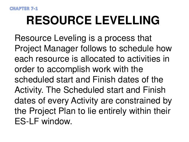 RESOURCE LEVELLING Resource Leveling is a process that Project Manager follows to schedule how each resource is allocated ...