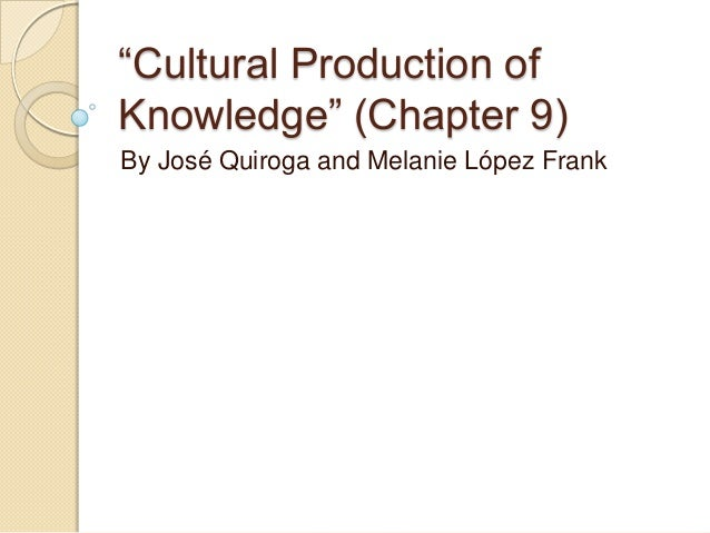 """""""Cultural Production ofKnowledge"""" (Chapter 9)By José Quiroga and Melanie López Frank"""