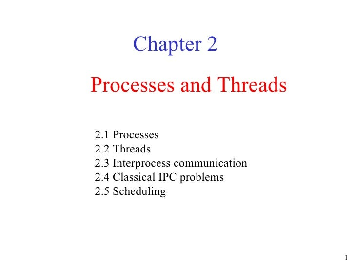 Processes and Threads Chapter 2 2.1 Processes 2.2 Threads 2.3 Interprocess communication 2.4 Classical IPC problems 2.5 Sc...
