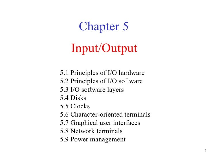 Input/Output Chapter 5 5.1 Principles of I/O hardware 5.2 Principles of I/O software 5.3 I/O software layers 5.4 Disks 5.5...