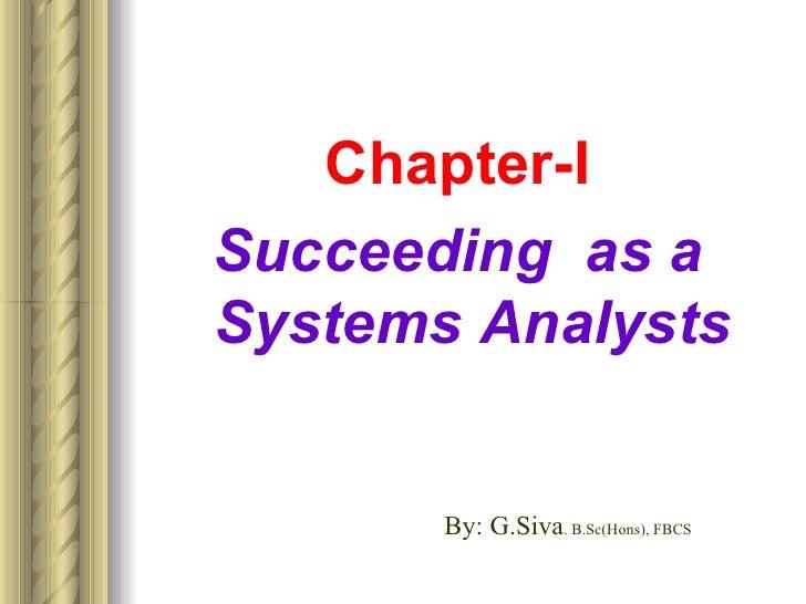 <ul><li>Chapter-I </li></ul><ul><li>Succeeding  as a Systems Analysts </li></ul>By: G.Siva . B.Sc(Hons), FBCS