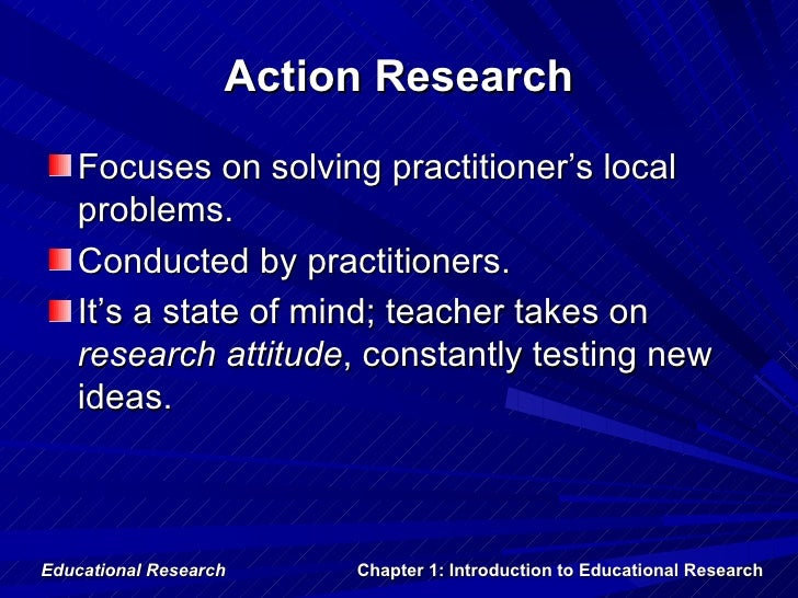 Action Research   Focuses on solving practitioner's local   problems.   Conducted by practitioners.   It's a state of mind...