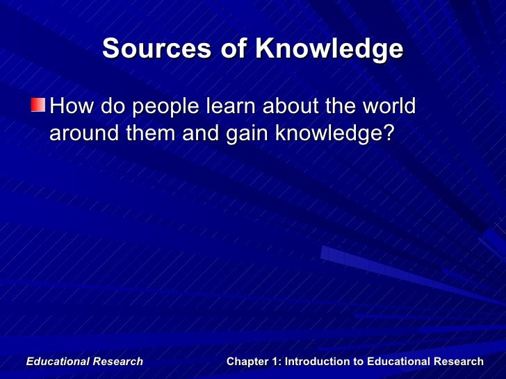 Sources of Knowledge   How do people learn about the world   around them and gain knowledge?Educational Research   Chapter...