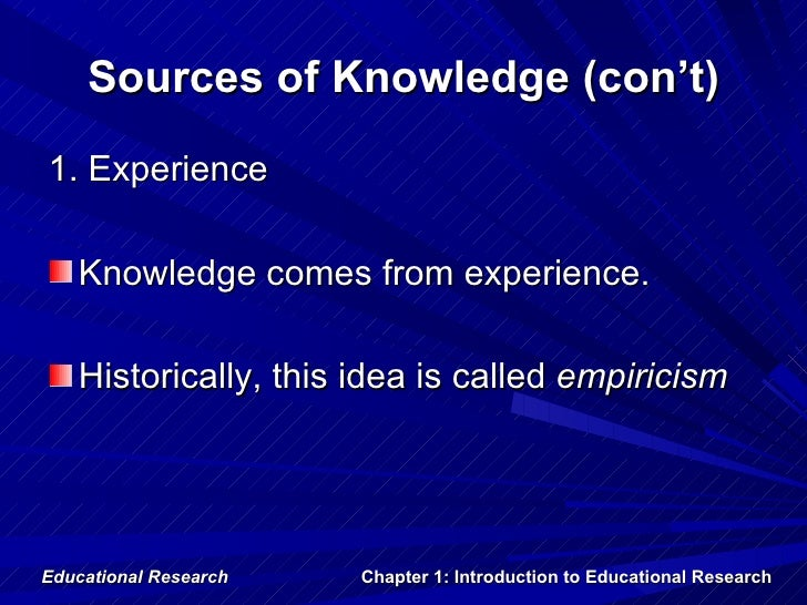 Sources of Knowledge (con't)1. Experience   Knowledge comes from experience.   Historically, this idea is called empiricis...