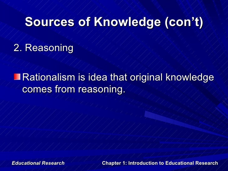 Sources of Knowledge (con't)2. Reasoning   Rationalism is idea that original knowledge   comes from reasoning.Educational ...