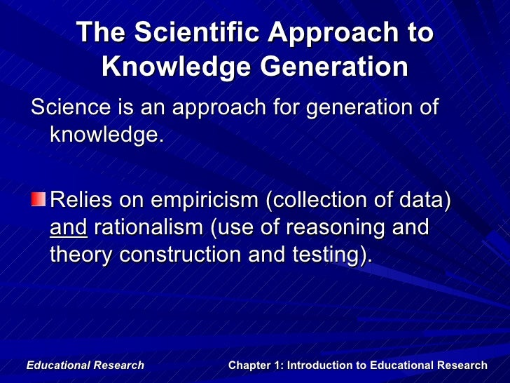 The Scientific Approach to         Knowledge GenerationScience is an approach for generation of knowledge.   Relies on emp...