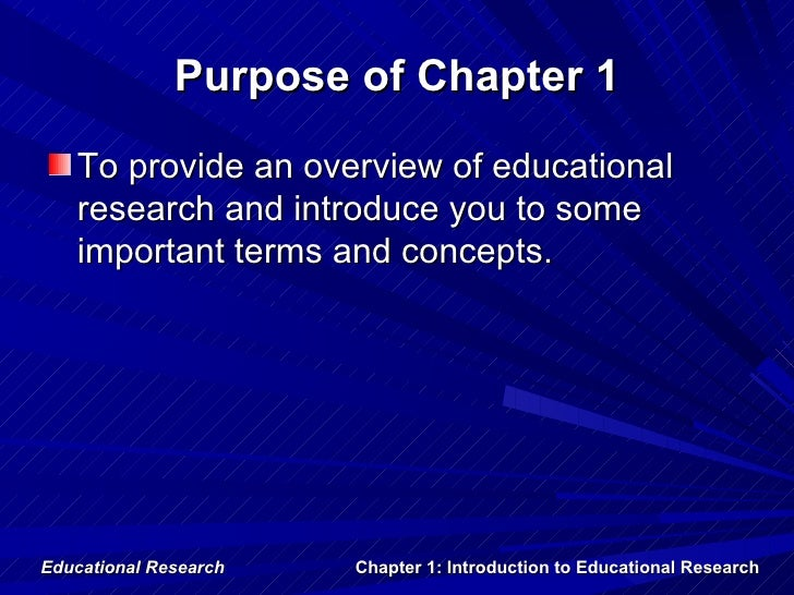 Purpose of Chapter 1   To provide an overview of educational   research and introduce you to some   important terms and co...