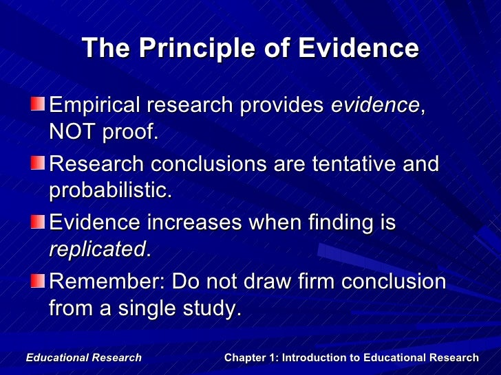 The Principle of Evidence   Empirical research provides evidence,   NOT proof.   Research conclusions are tentative and   ...