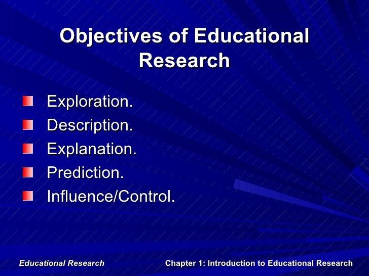 Objectives of Educational                 Research      Exploration.      Description.      Explanation.      Prediction. ...
