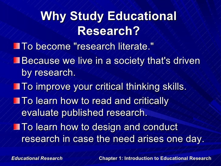 """Why Study Educational                Research?   To become """"research literate.""""   Because we live in a society thats drive..."""