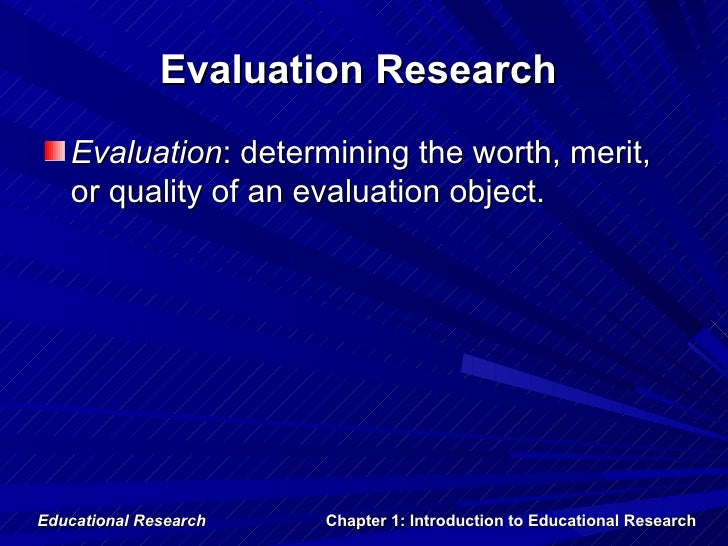 Evaluation Research   Evaluation: determining the worth, merit,   or quality of an evaluation object.Educational Research ...