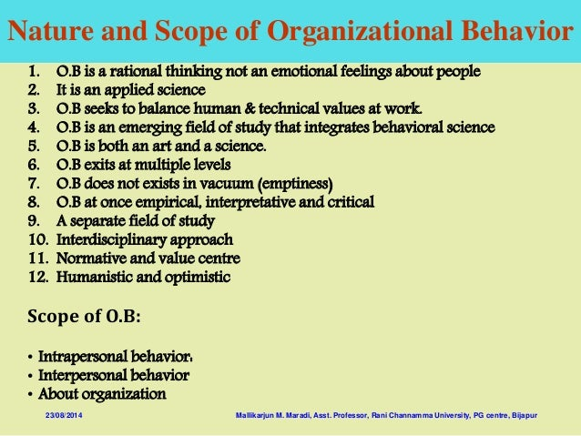 scope of oraganizational behavior Scope of organizational behaviour the three internal organizational elements viz, people, technology and structure and the fourth element, ie, external social systems may be taken as the scope of ob.
