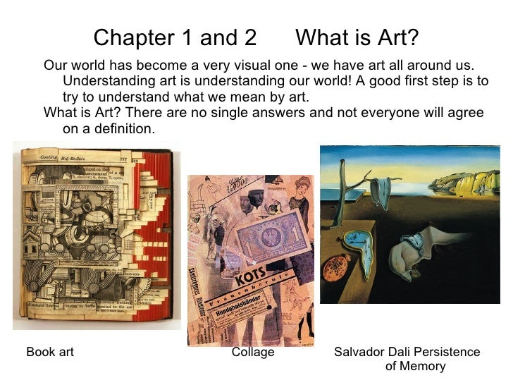 Chapter 1 and 2  What is Art? Our world has become a very visual one - we have art all around us. Understanding art is und...