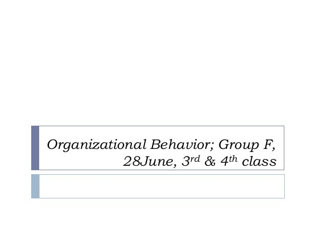 Organizational Behavior; Group F, 28June, 3rd & 4th class