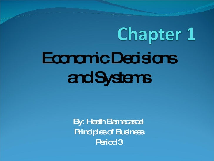 By: Heath Barnacascel Principles of Business Period 3 Economic Decisions and Systems