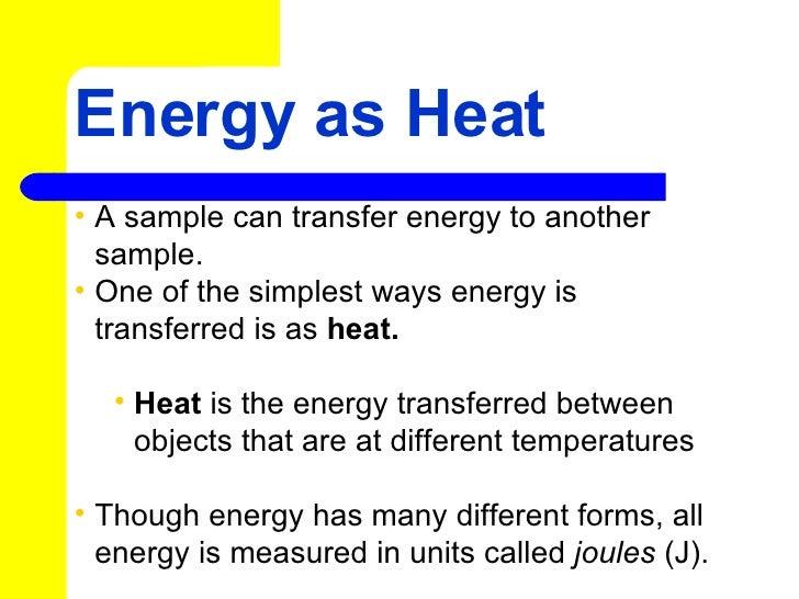 Energy as Heat <ul><li>A sample can transfer energy to another sample.  </li></ul><ul><li>One of the simplest ways energy ...